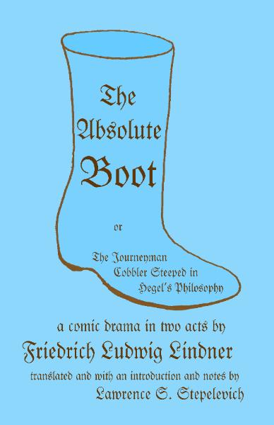 The Absolute Boot, or, The Journeyman Cobbler Steeped in Hegel's Philosophy, by Friedrich Ludwig Lindner, translated by Lawrence S. Stepelevich